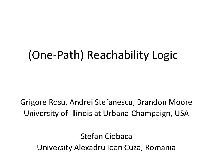 (One-Path) Reachability Logic Grigore Rosu, Andrei Stefanescu, Brandon Moore University of Illinois at Urbana-Champaign,