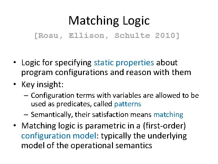 Matching Logic [Rosu, Ellison, Schulte 2010] • Logic for specifying static properties about program