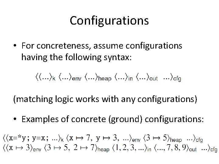 Configurations • For concreteness, assume configurations having the following syntax: (matching logic works with