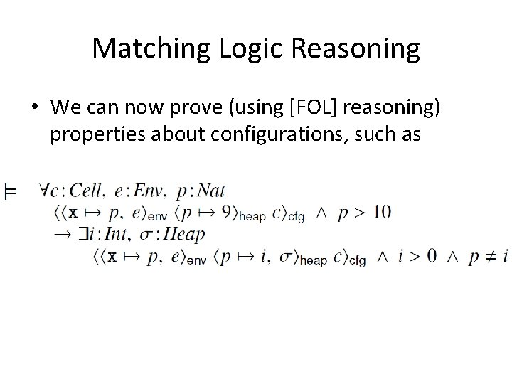 Matching Logic Reasoning • We can now prove (using [FOL] reasoning) properties about configurations,