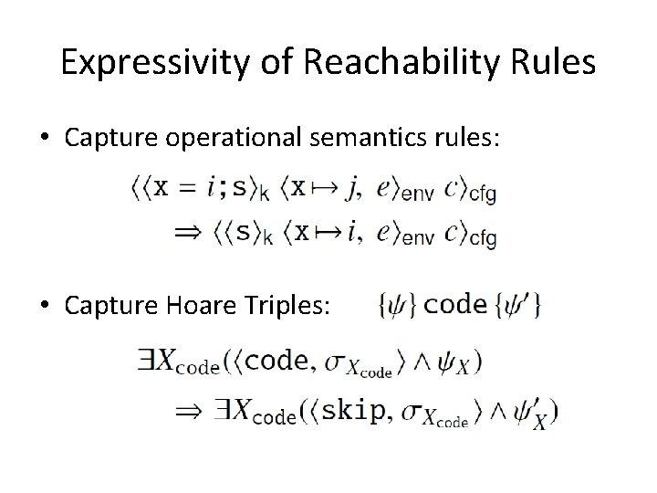 Expressivity of Reachability Rules • Capture operational semantics rules: • Capture Hoare Triples: