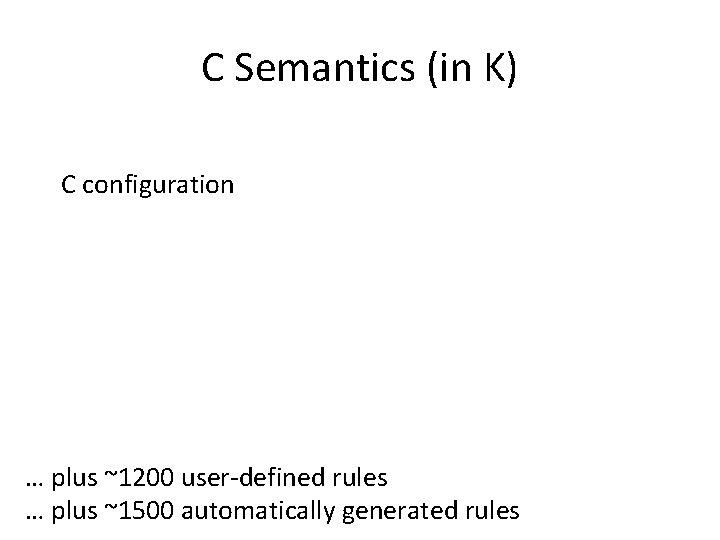 C Semantics (in K) C configuration … plus ~1200 user-defined rules … plus ~1500