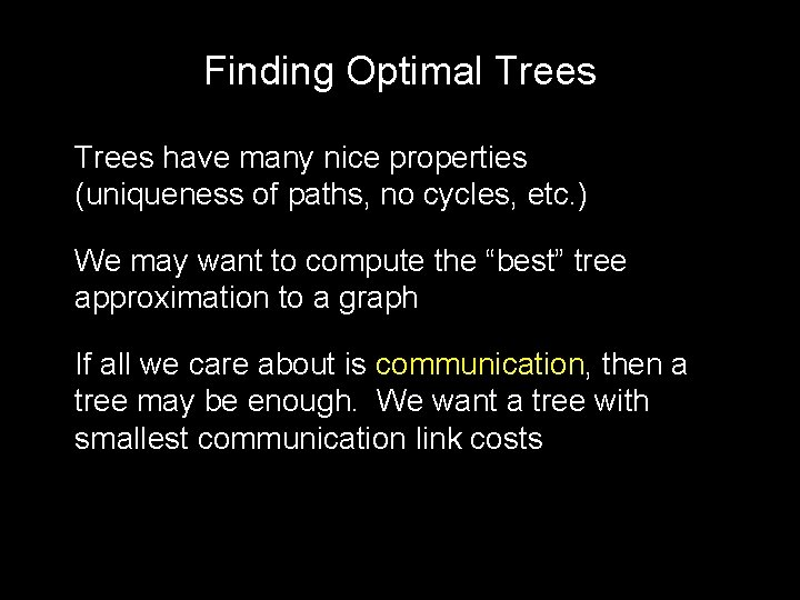 Finding Optimal Trees have many nice properties (uniqueness of paths, no cycles, etc. )