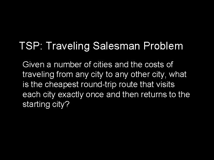TSP: Traveling Salesman Problem Given a number of cities and the costs of traveling