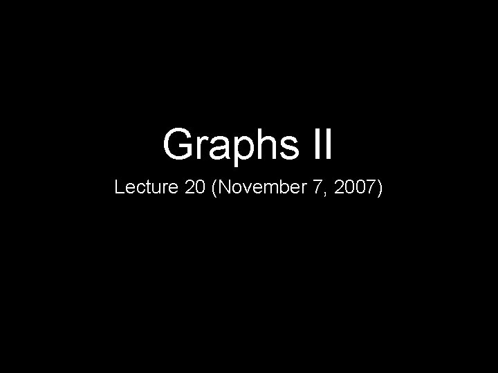 Graphs II Lecture 20 (November 7, 2007)