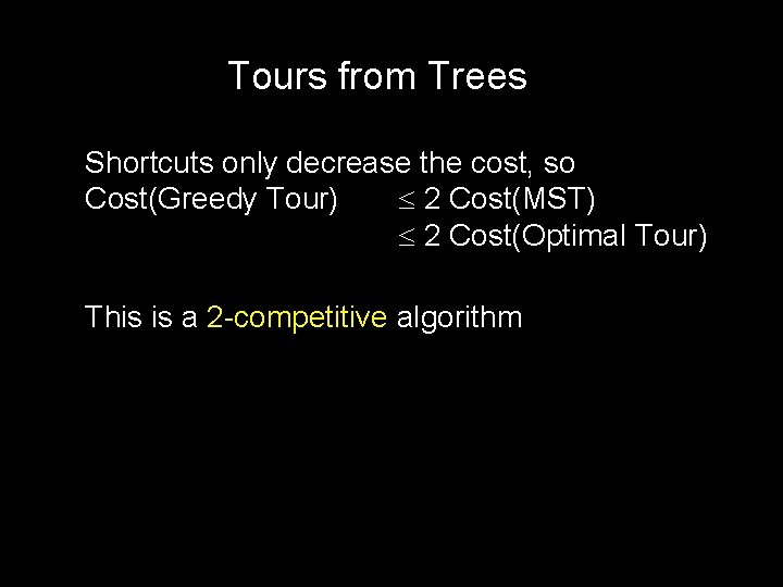 Tours from Trees Shortcuts only decrease the cost, so Cost(Greedy Tour) 2 Cost(MST) 2