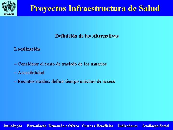 Proyectos Infraestructura de Salud CEPAL/ILPES Definición de las Alternativas Localización – Considerar el costo