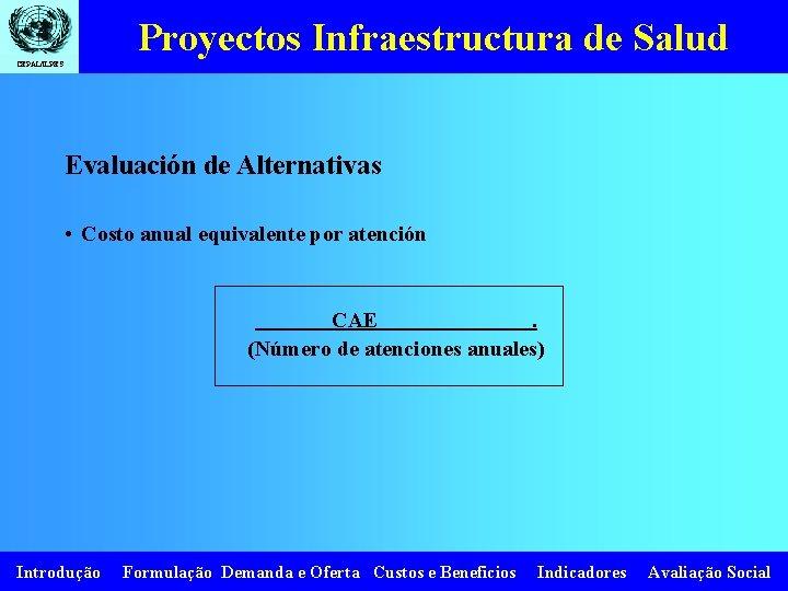 Proyectos Infraestructura de Salud CEPAL/ILPES Evaluación de Alternativas • Costo anual equivalente por atención