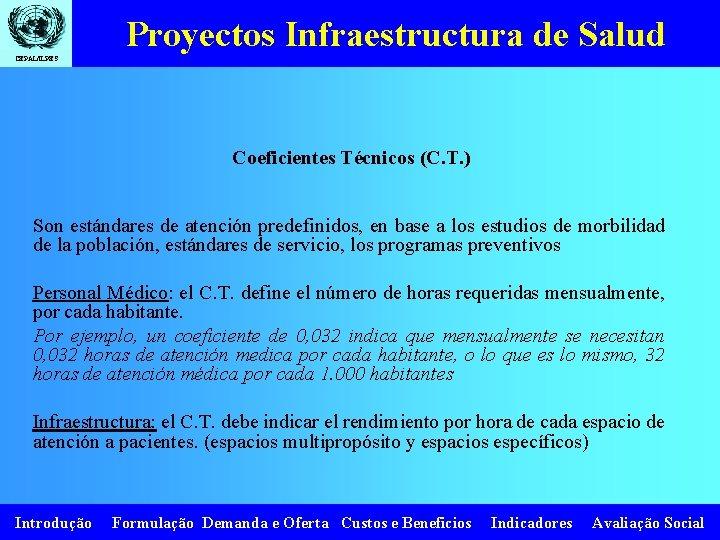 Proyectos Infraestructura de Salud CEPAL/ILPES Coeficientes Técnicos (C. T. ) Son estándares de atención
