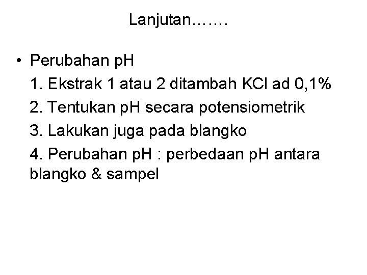 Lanjutan……. • Perubahan p. H 1. Ekstrak 1 atau 2 ditambah KCl ad 0,