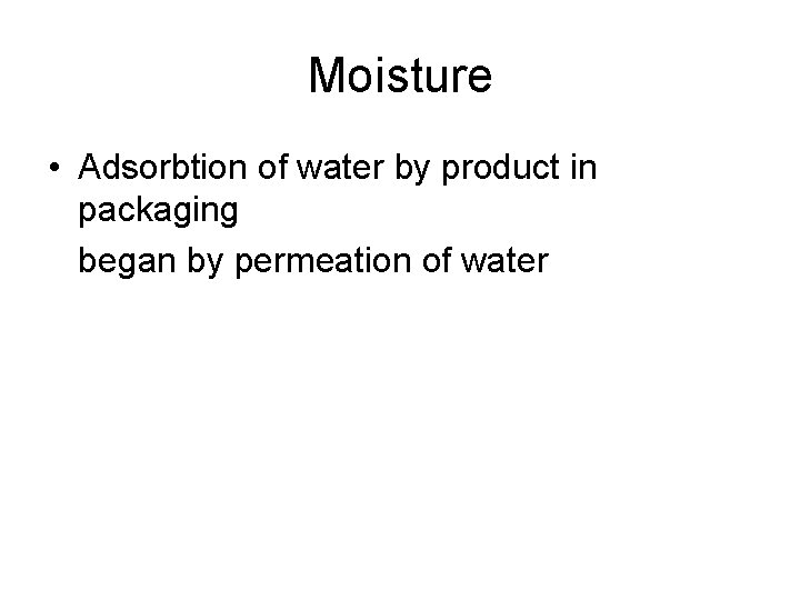 Moisture • Adsorbtion of water by product in packaging began by permeation of water