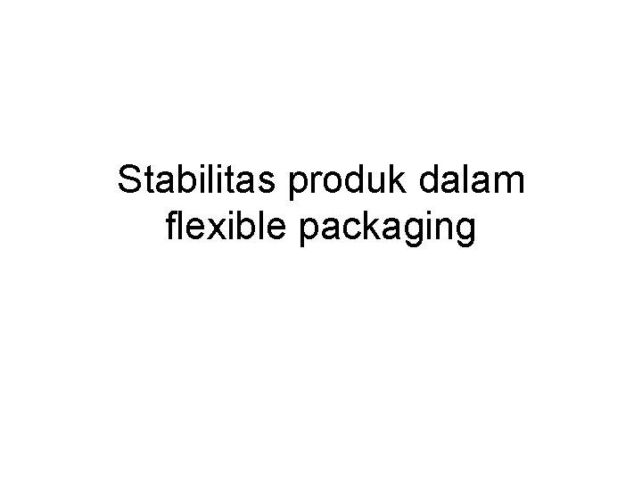 Stabilitas produk dalam flexible packaging