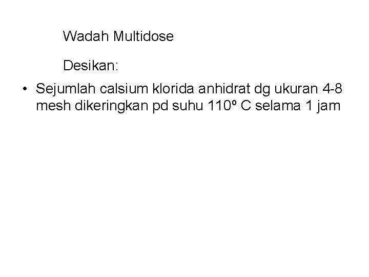 Wadah Multidose Desikan: • Sejumlah calsium klorida anhidrat dg ukuran 4 -8 mesh dikeringkan