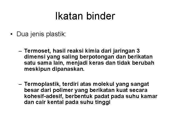 Ikatan binder • Dua jenis plastik: – Termoset, hasil reaksi kimia dari jaringan 3