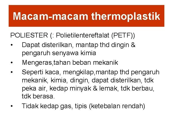 Macam-macam thermoplastik POLIESTER (: Polietilentereftalat (PETF)) • Dapat disterilkan, mantap thd dingin & pengaruh