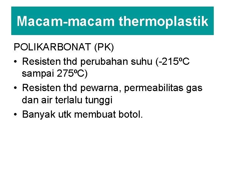 Macam-macam thermoplastik POLIKARBONAT (PK) • Resisten thd perubahan suhu (-215ºC sampai 275ºC) • Resisten