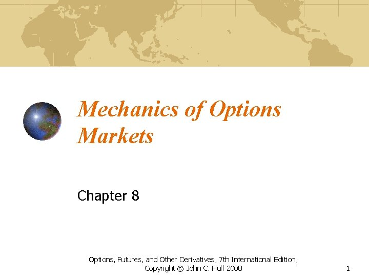 Mechanics of Options Markets Chapter 8 Options, Futures, and Other Derivatives, 7 th International