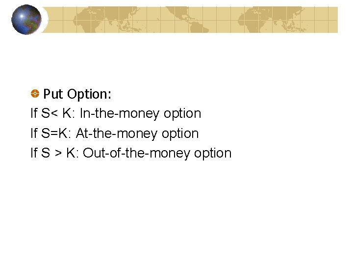 Put Option: If S< K: In-the-money option If S=K: At-the-money option If S >