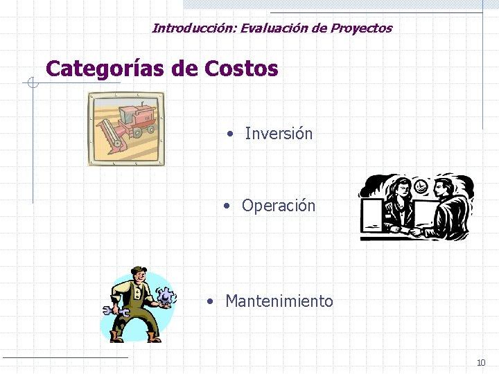 Introducción: Evaluación de Proyectos Categorías de Costos • Inversión • Operación • Mantenimiento 10