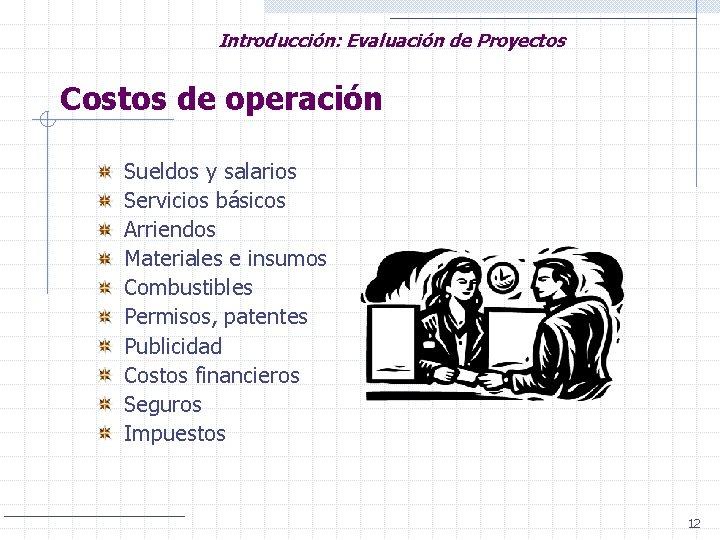 Introducción: Evaluación de Proyectos Costos de operación Sueldos y salarios Servicios básicos Arriendos Materiales