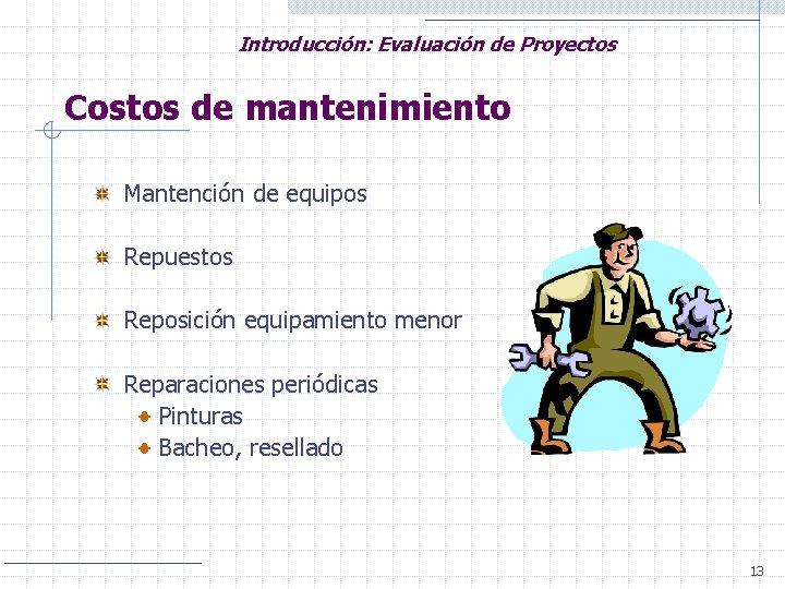 Introducción: Evaluación de Proyectos Costos de mantenimiento Mantención de equipos Repuestos Reposición equipamiento menor