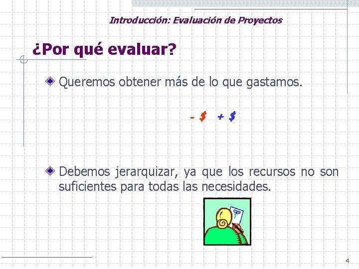 Introducción: Evaluación de Proyectos ¿Por qué evaluar? Queremos obtener más de lo que gastamos.