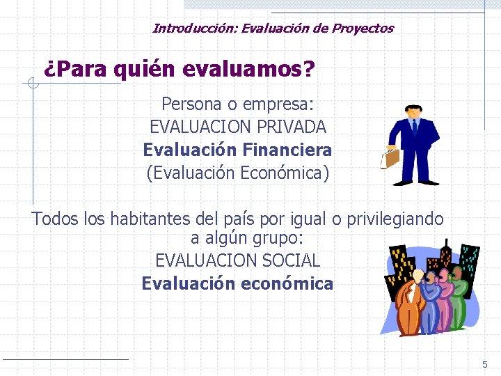Introducción: Evaluación de Proyectos ¿Para quién evaluamos? Persona o empresa: EVALUACION PRIVADA Evaluación Financiera