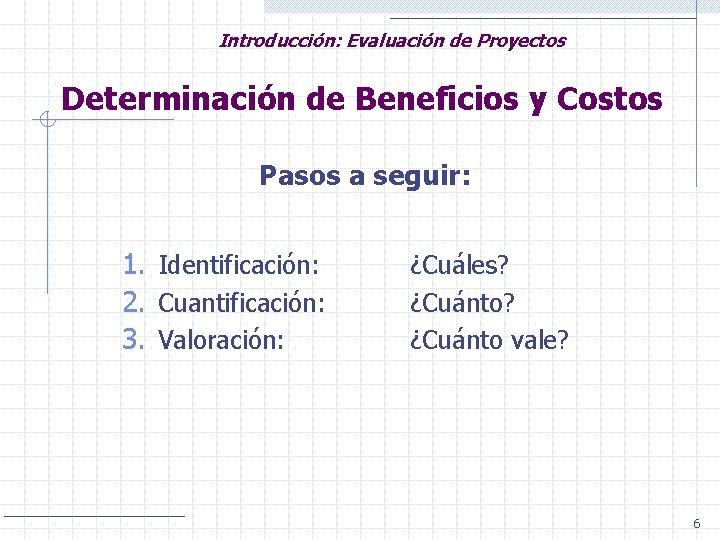 Introducción: Evaluación de Proyectos Determinación de Beneficios y Costos Pasos a seguir: 1. Identificación: