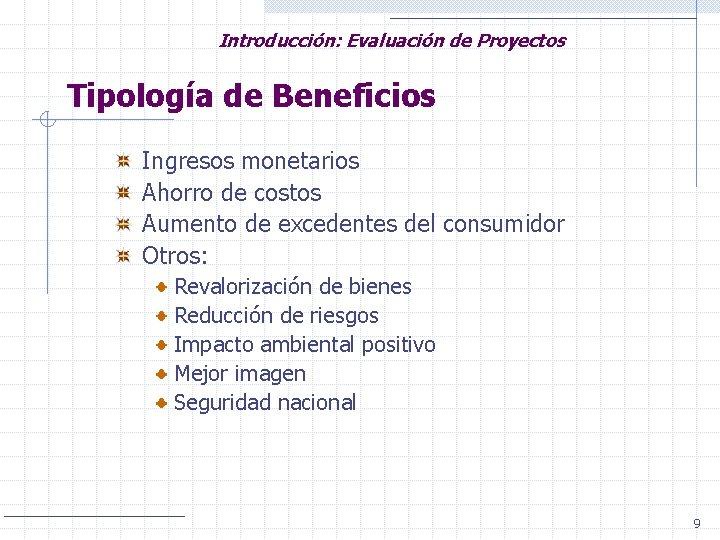 Introducción: Evaluación de Proyectos Tipología de Beneficios Ingresos monetarios Ahorro de costos Aumento de
