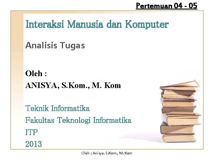 Pertemuan 04 - 05 Interaksi Manusia dan Komputer Analisis Tugas Oleh : ANISYA, S.