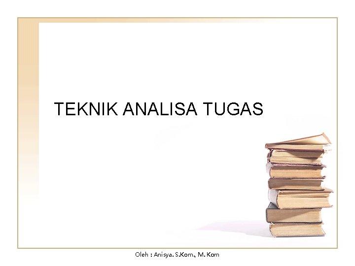 TEKNIK ANALISA TUGAS Oleh : Anisya. S. Kom. , M. Kom