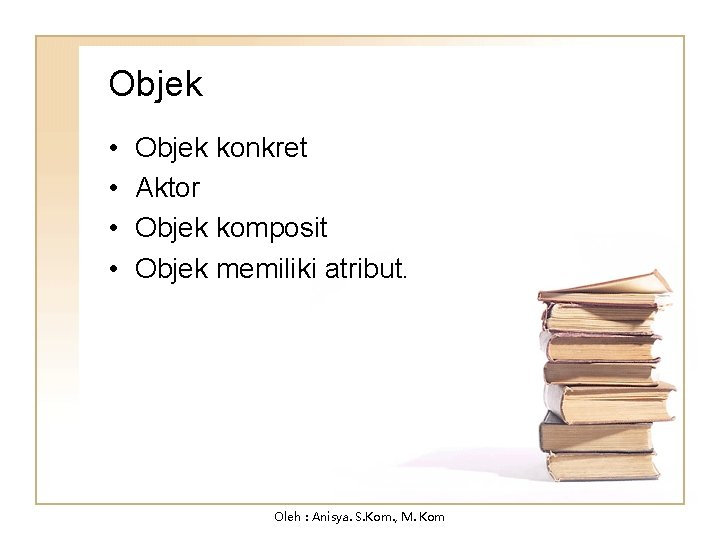 Objek • • Objek konkret Aktor Objek komposit Objek memiliki atribut. Oleh : Anisya.