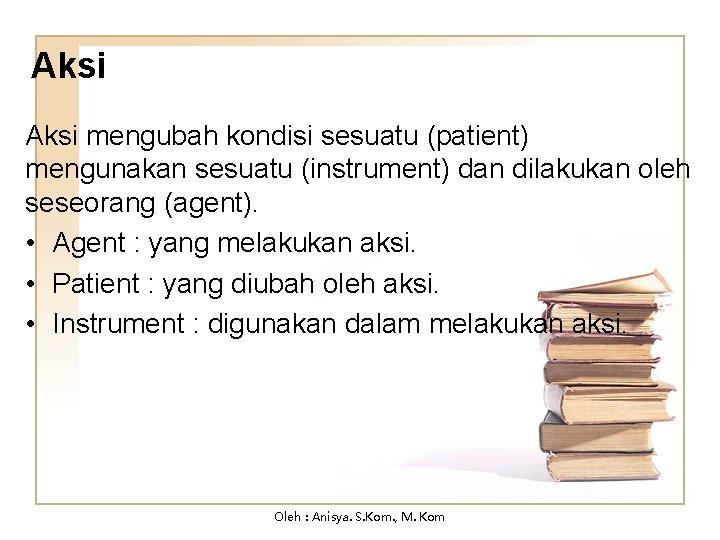 Aksi mengubah kondisi sesuatu (patient) mengunakan sesuatu (instrument) dan dilakukan oleh seseorang (agent). •