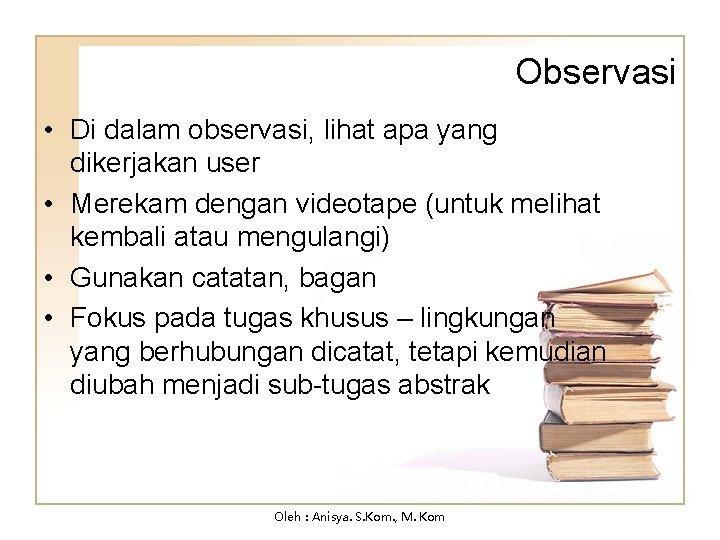 Observasi • Di dalam observasi, lihat apa yang dikerjakan user • Merekam dengan videotape