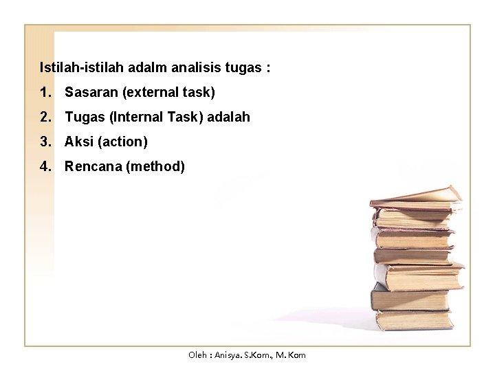 Istilah-istilah adalm analisis tugas : 1. Sasaran (external task) 2. Tugas (Internal Task) adalah