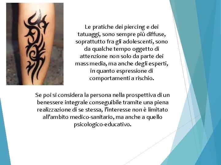 Le pratiche dei piercing e dei tatuaggi, sono sempre più diffuse, soprattutto fra gli