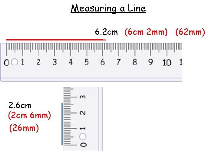 Measuring a Line 6. 2 cm (6 cm 2 mm) (62 mm) 2. 6
