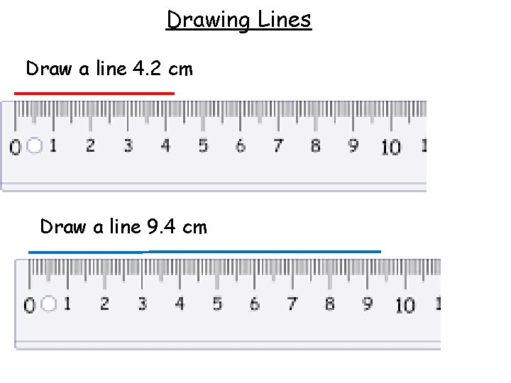 Drawing Lines Draw a line 4. 2 cm Draw a line 9. 4 cm