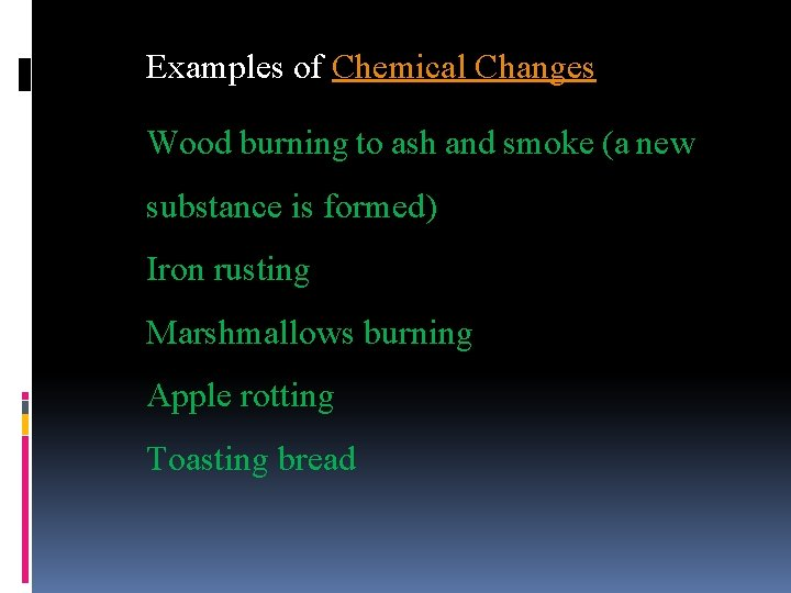 Examples of Chemical Changes Wood burning to ash and smoke (a new substance is