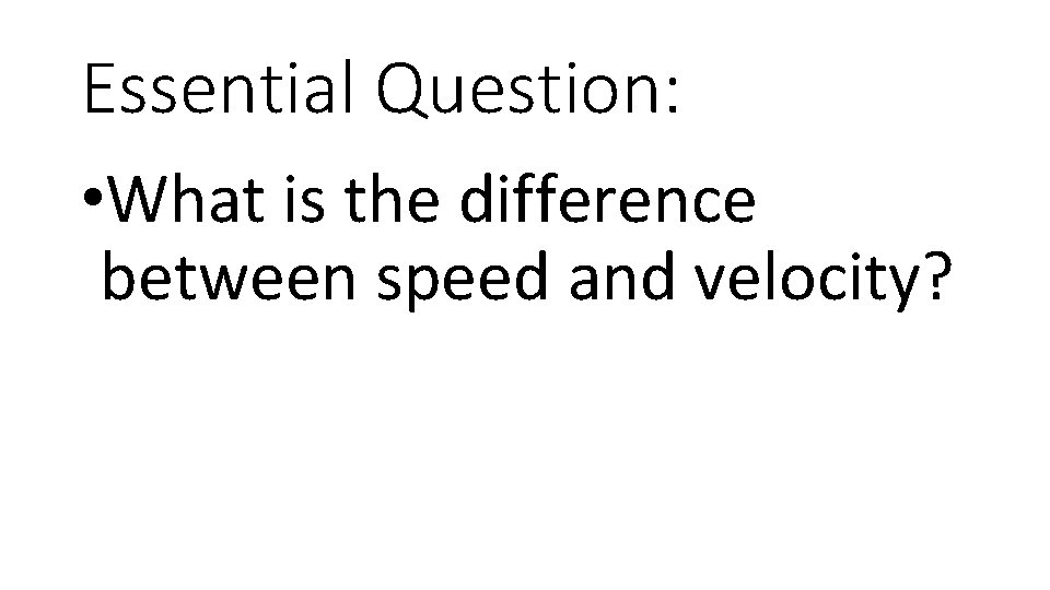 Essential Question: • What is the difference between speed and velocity?