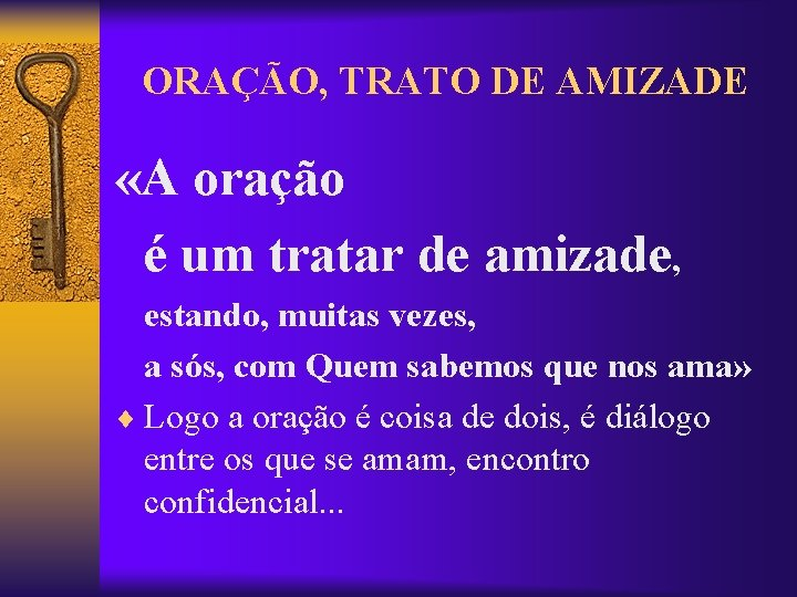 ORAÇÃO, TRATO DE AMIZADE «A oração é um tratar de amizade, estando, muitas vezes,