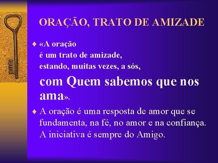 ORAÇÃO, TRATO DE AMIZADE ¨ «A oração é um trato de amizade, estando, muitas