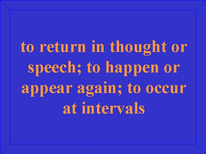 to return in thought or speech; to happen or appear again; to occur at