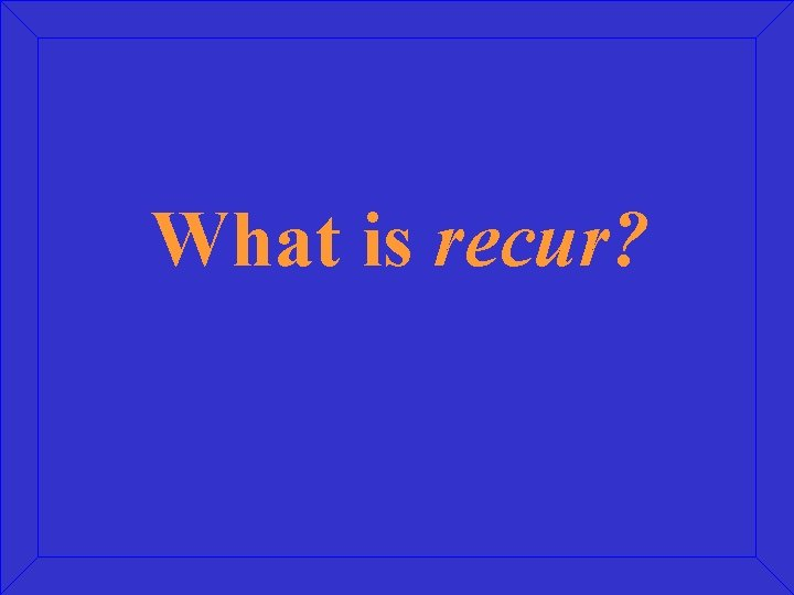 What is recur?