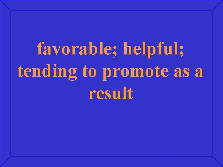 favorable; helpful; tending to promote as a result