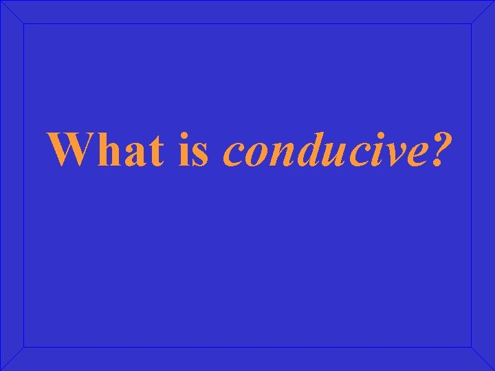 What is conducive?