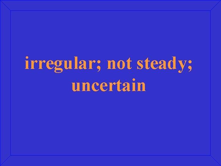 irregular; not steady; uncertain