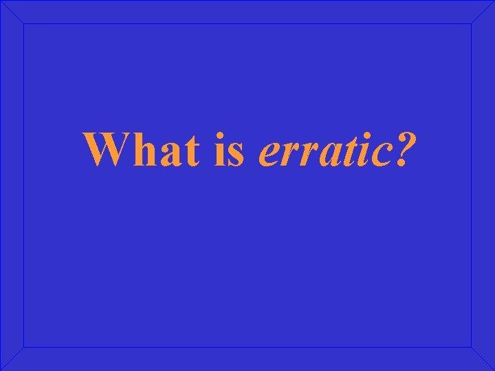 What is erratic?