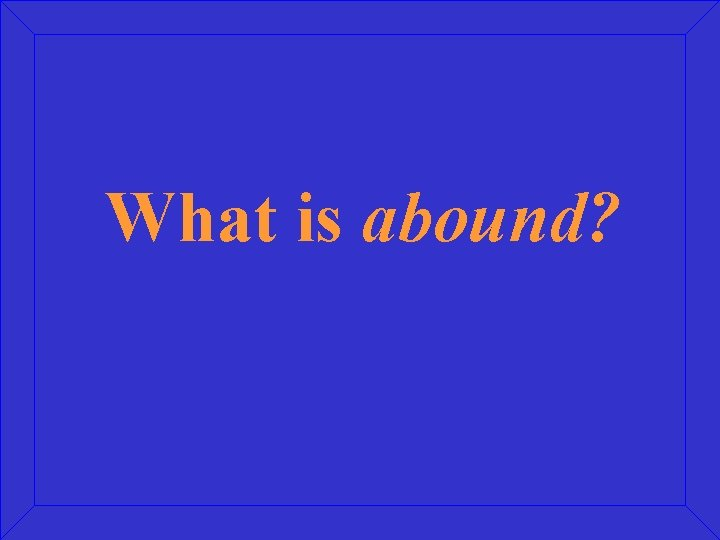 What is abound?