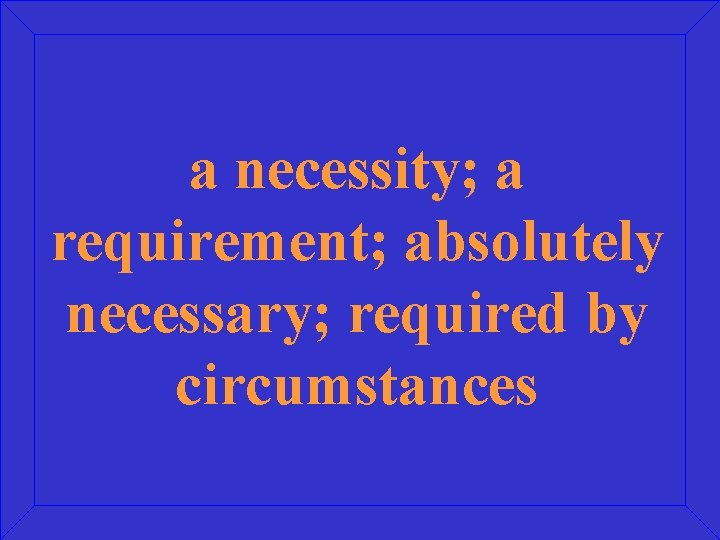 a necessity; a requirement; absolutely necessary; required by circumstances